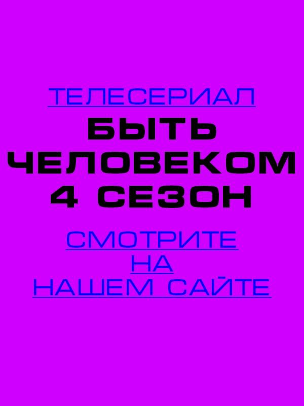 Быть человеком 4 сезон 3, 4, 5, 6, 7, 8, 9, 10, 11, 12, 13, 14, 15, 16, 17 серия