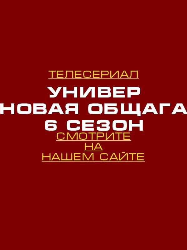 Универ. Новая общага  6 сезон 1, 2, 3, 4, 5, 6, 7, 8, 9, 10, 11, 12, 13, 14, 15, 16, 17 серия