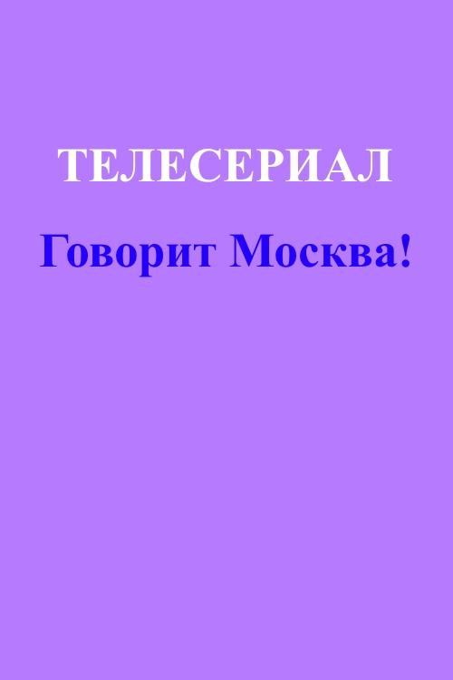 Говорит Москва! 1, 2, 3, 4, 5, 6, 7 серия (2015)